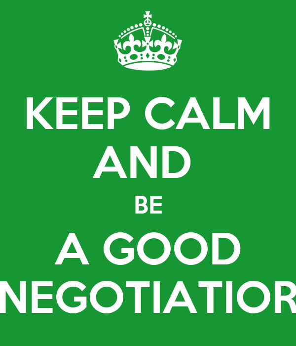 KEEP CALM AND  BE A GOOD NEGOTIATIOR