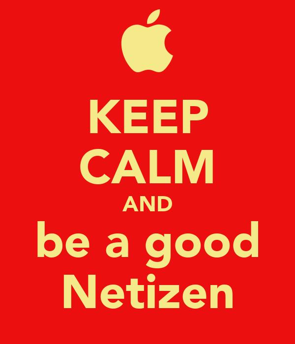 KEEP CALM AND be a good Netizen