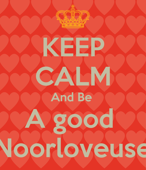 KEEP CALM And Be  A good  Noorloveuse