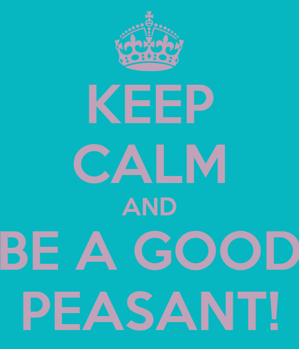 KEEP CALM AND BE A GOOD PEASANT!