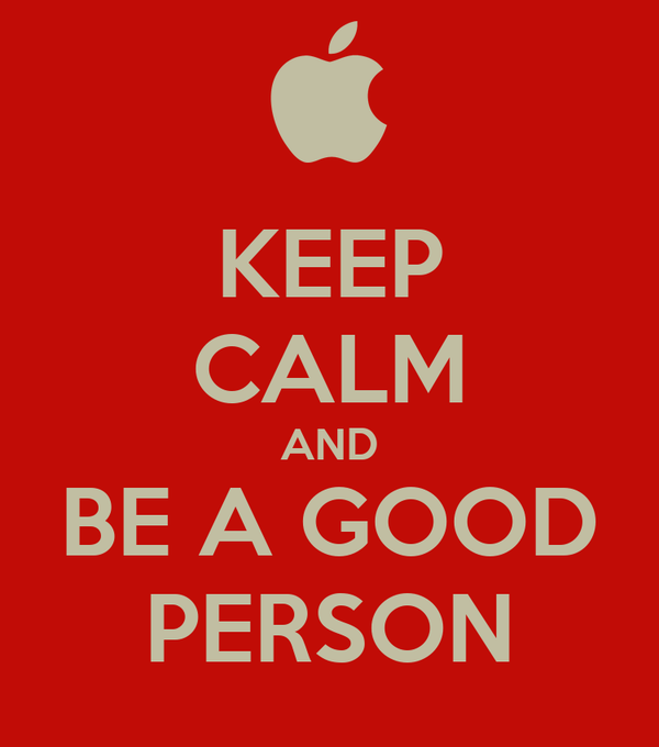 KEEP CALM AND BE A GOOD PERSON