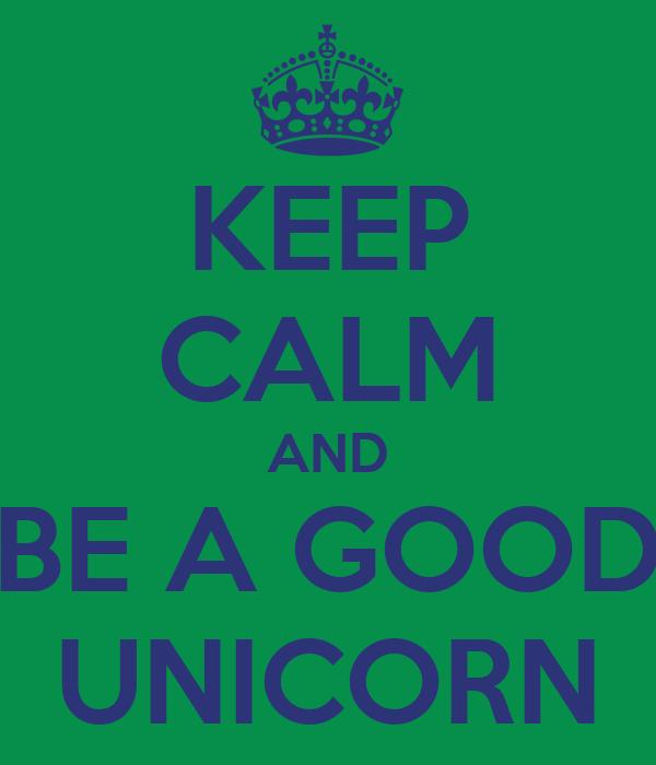 KEEP CALM AND BE A GOOD UNICORN