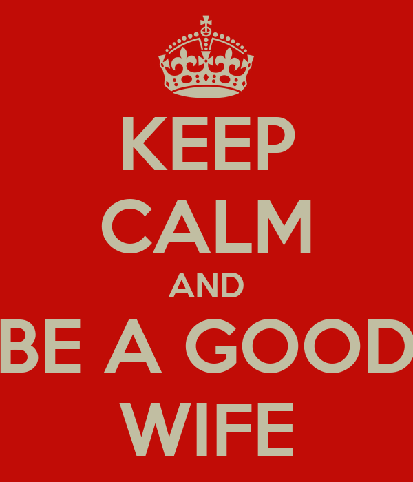 KEEP CALM AND BE A GOOD WIFE