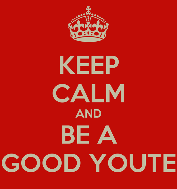 KEEP CALM AND BE A GOOD YOUTE