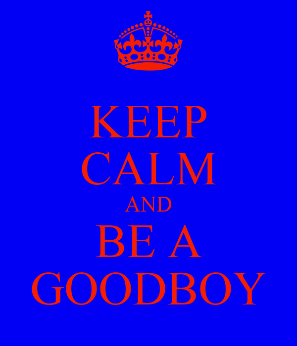 KEEP CALM AND BE A GOODBOY
