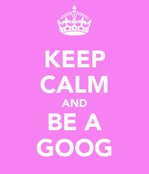 KEEP CALM AND BE A GOOG