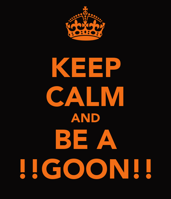 KEEP CALM AND BE A !!GOON!!