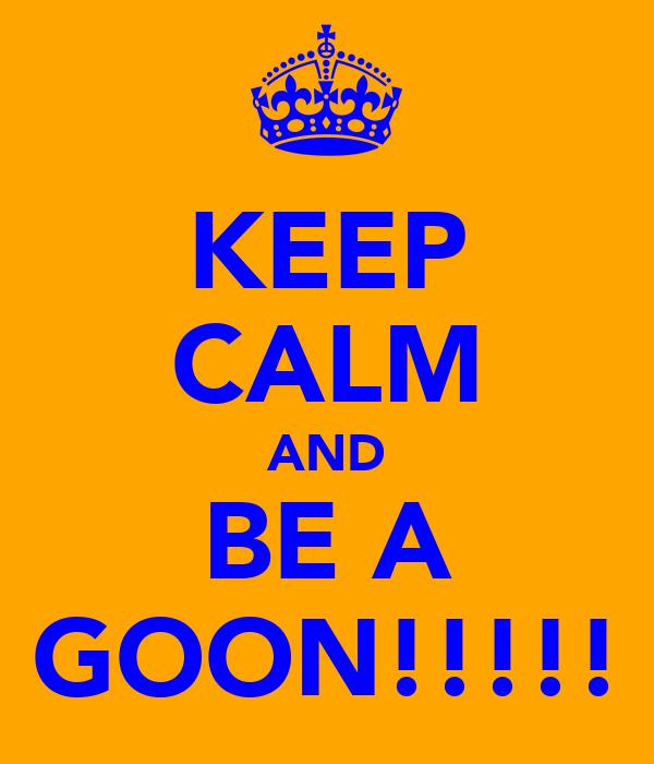 KEEP CALM AND BE A GOON!!!!!