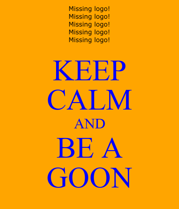 KEEP CALM AND BE A GOON