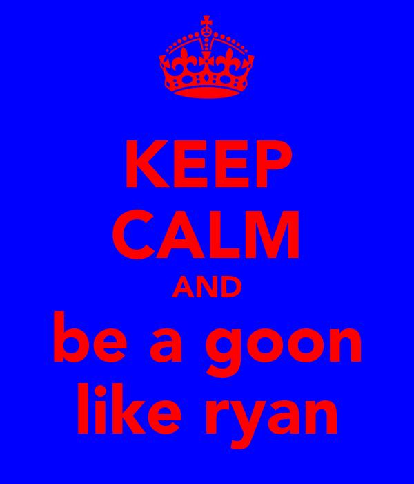 KEEP CALM AND be a goon like ryan