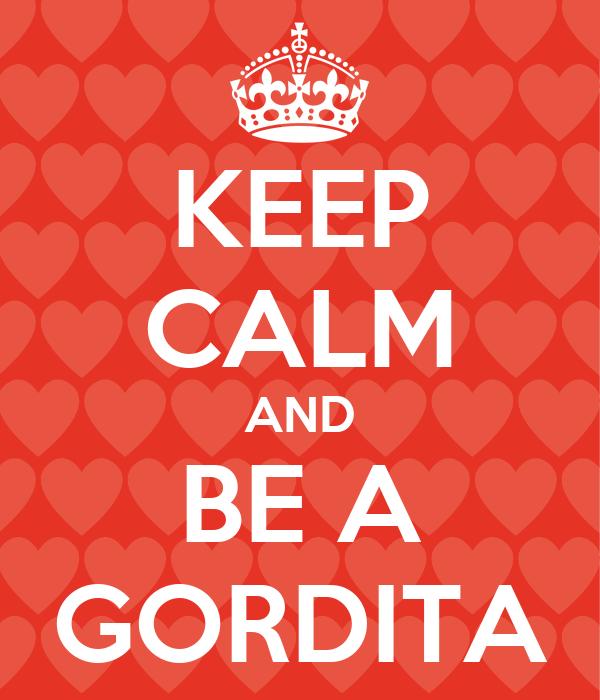 KEEP CALM AND BE A GORDITA