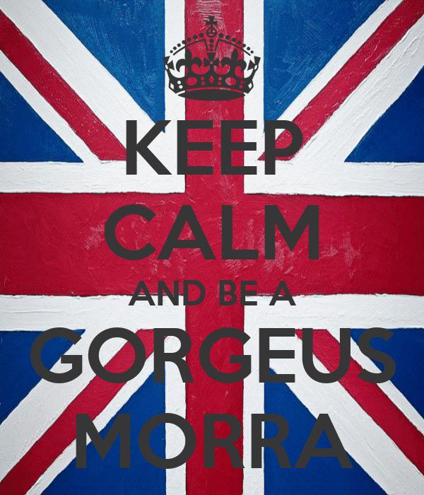 KEEP CALM AND BE A GORGEUS MORRA