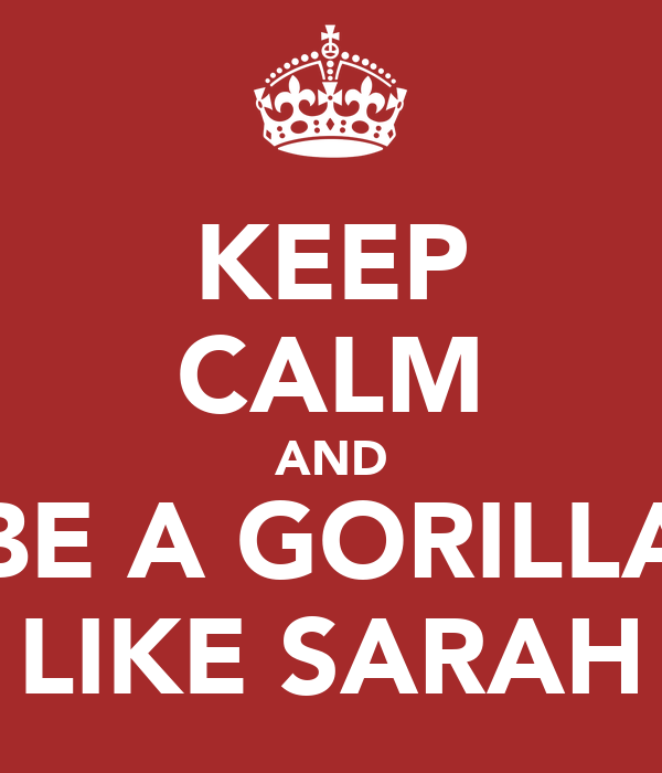 KEEP CALM AND BE A GORILLA LIKE SARAH