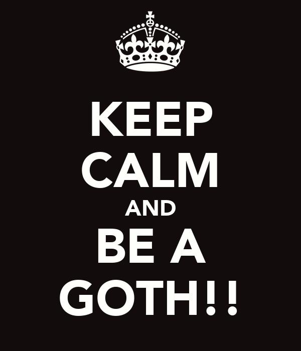 KEEP CALM AND BE A GOTH!!