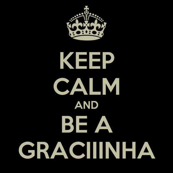 KEEP CALM AND BE A GRACIIINHA