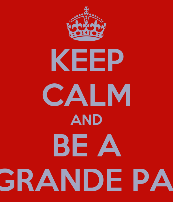 KEEP CALM AND BE A GRANDE PA!