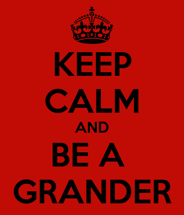 KEEP CALM AND BE A  GRANDER