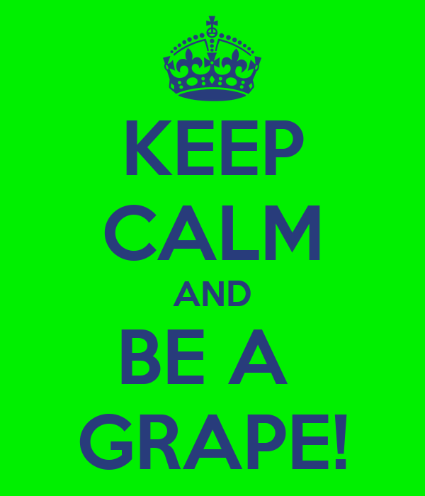 KEEP CALM AND BE A  GRAPE!