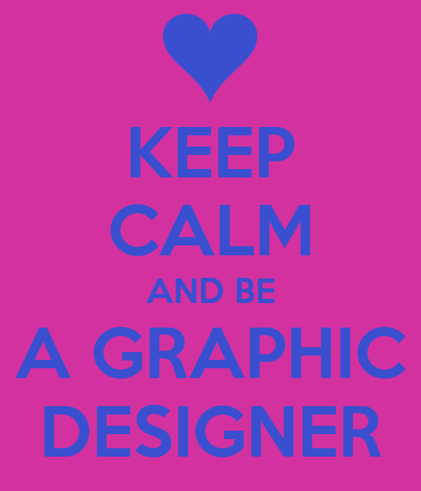 KEEP CALM AND BE A GRAPHIC DESIGNER