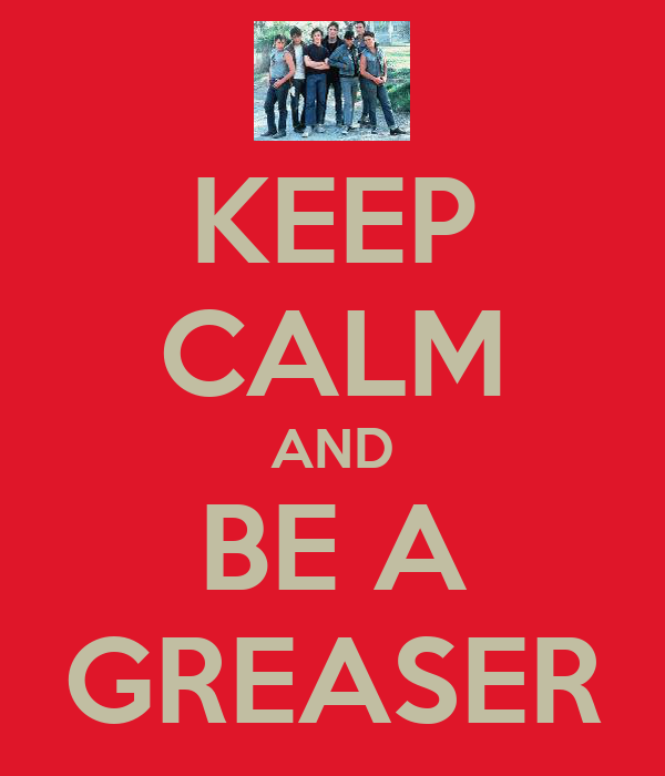 KEEP CALM AND BE A GREASER