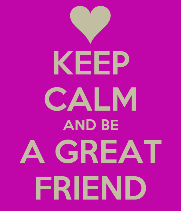 KEEP CALM AND BE A GREAT FRIEND