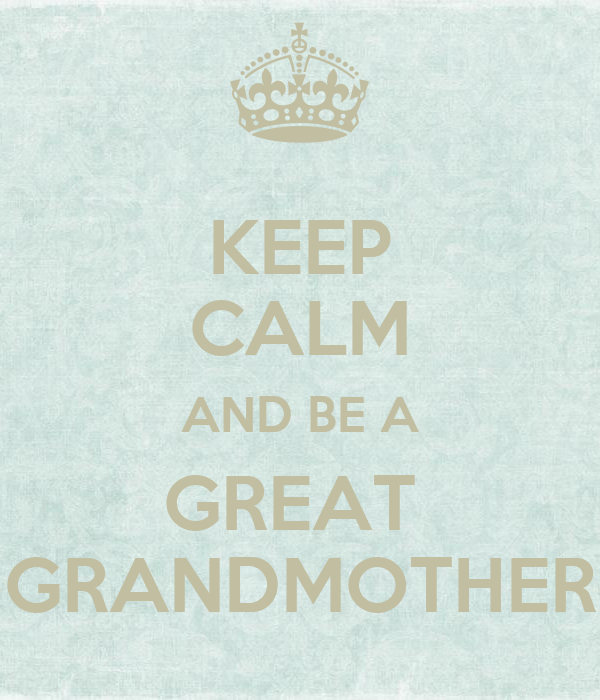 KEEP CALM AND BE A GREAT  GRANDMOTHER