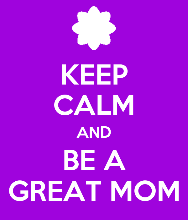 KEEP CALM AND BE A GREAT MOM