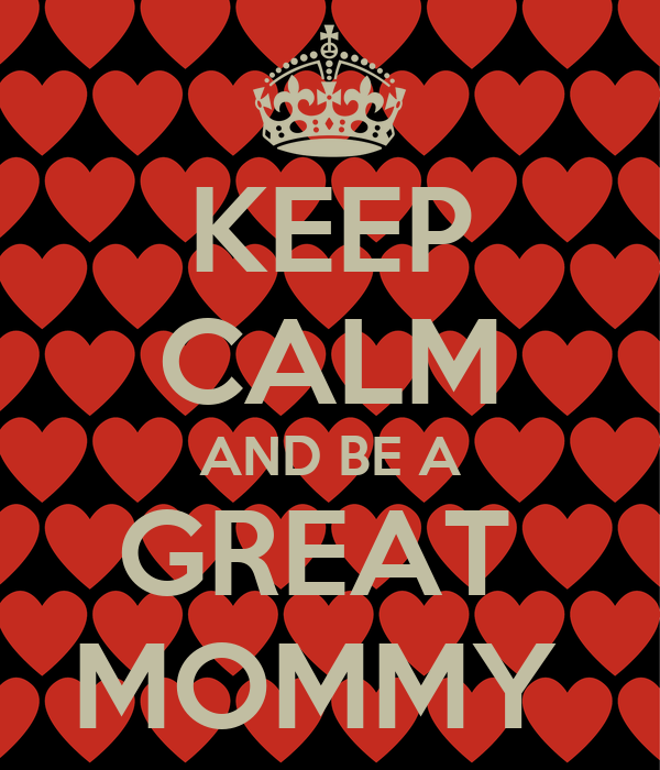 KEEP CALM AND BE A GREAT  MOMMY
