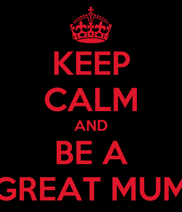 KEEP CALM AND BE A GREAT MUM