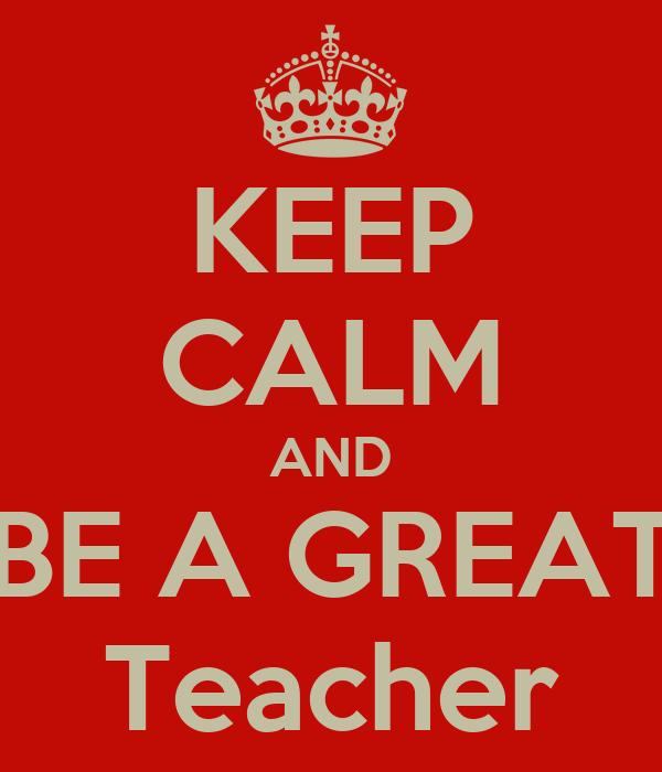 KEEP CALM AND BE A GREAT Teacher