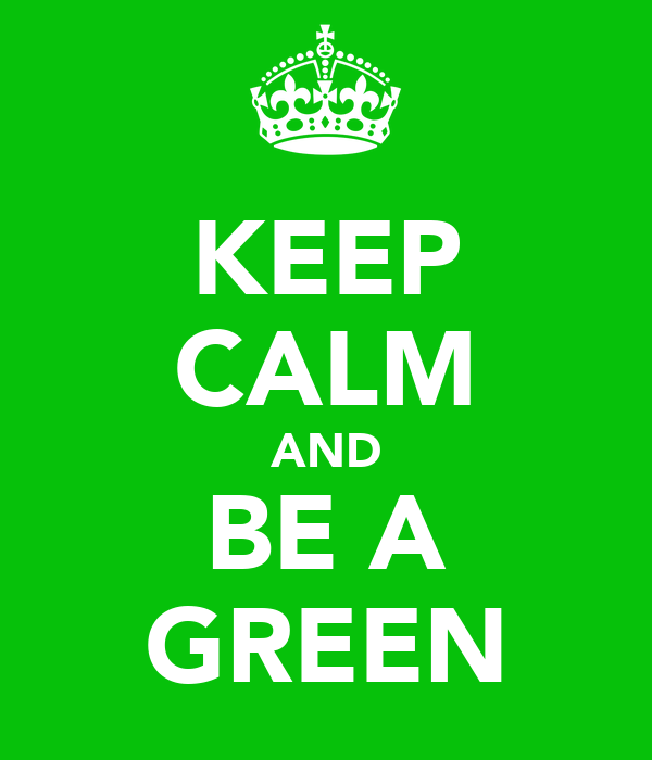 KEEP CALM AND BE A GREEN