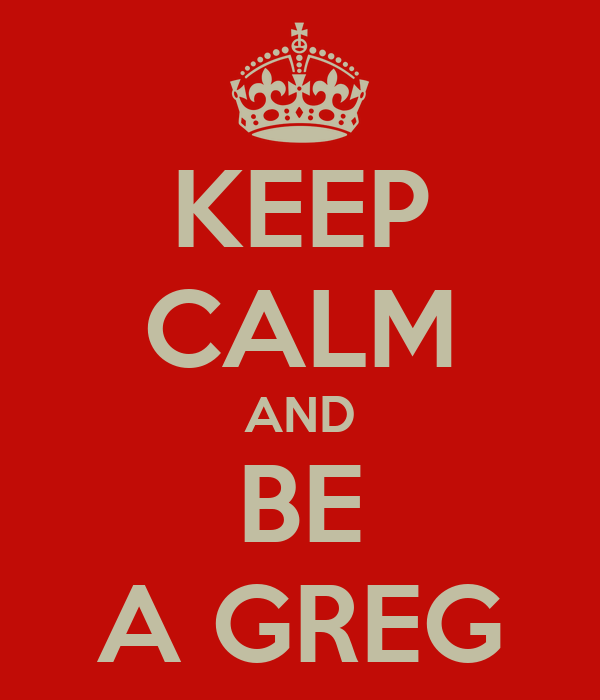 KEEP CALM AND BE A GREG