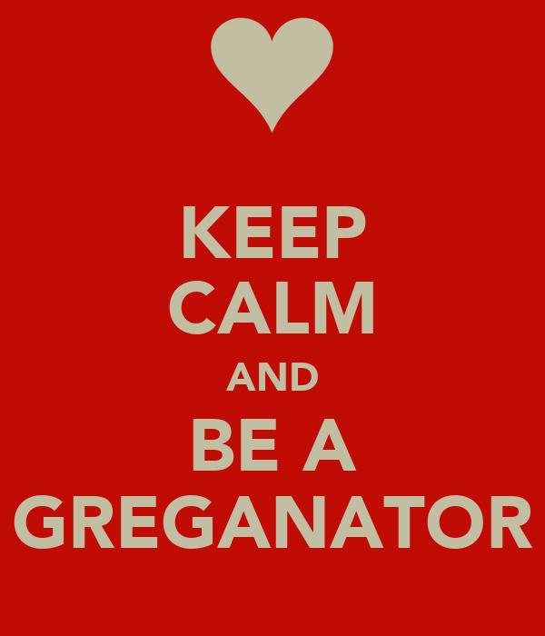KEEP CALM AND BE A GREGANATOR