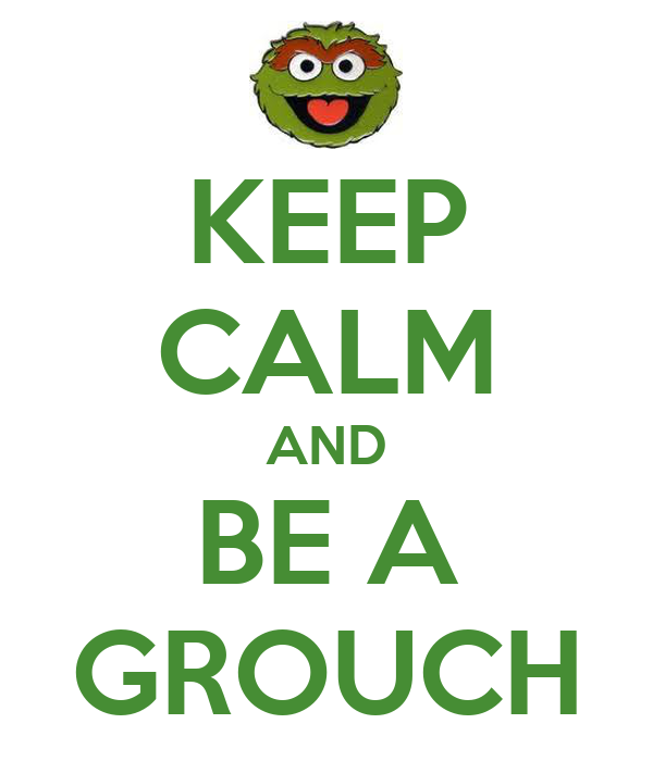 KEEP CALM AND BE A GROUCH
