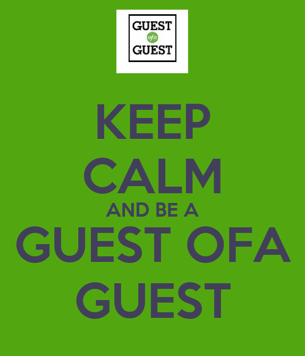 KEEP CALM AND BE A GUEST OFA GUEST