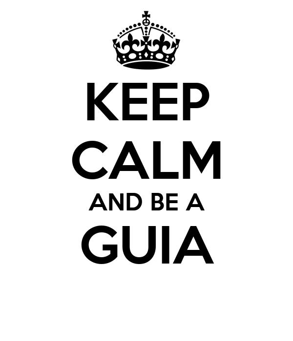 KEEP CALM AND BE A GUIA