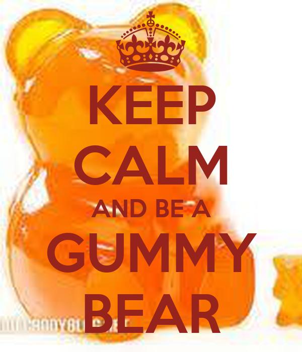 KEEP CALM AND BE A GUMMY BEAR
