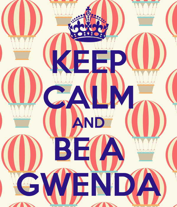 KEEP CALM AND BE A GWENDA
