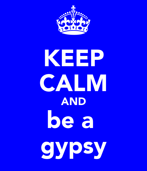 KEEP CALM AND be a  gypsy