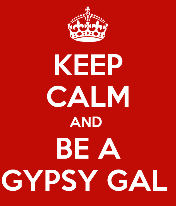 KEEP CALM AND  BE A GYPSY GAL