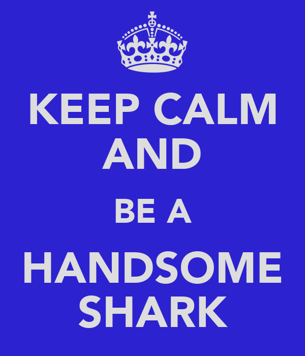 KEEP CALM AND BE A HANDSOME SHARK