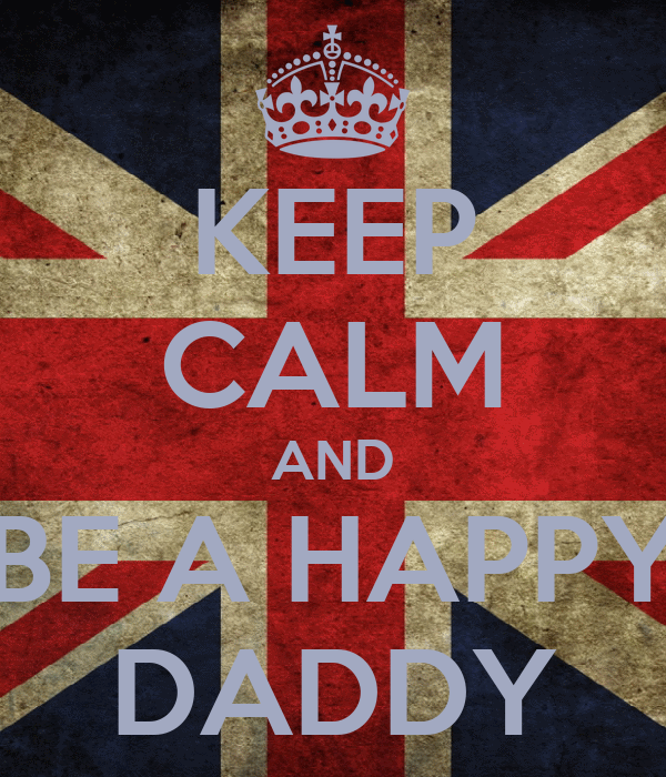 KEEP CALM AND BE A HAPPY DADDY