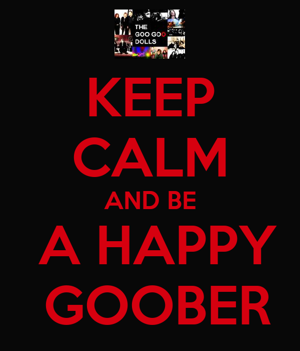 KEEP CALM AND BE  A HAPPY  GOOBER