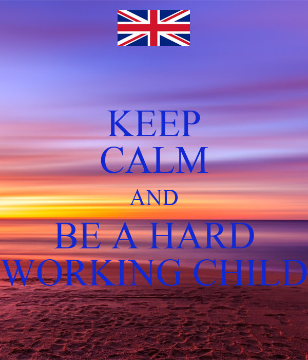 KEEP CALM AND BE A HARD WORKING CHILD