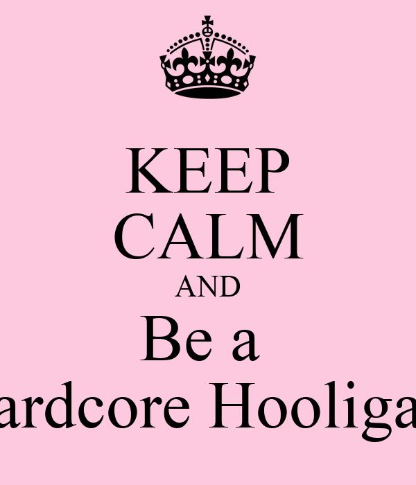 KEEP CALM AND Be a  Hardcore Hooligan