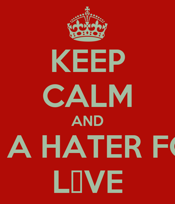 KEEP CALM AND BE A HATER FOR L♥VE