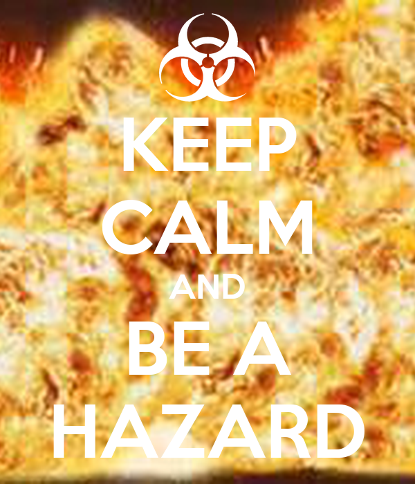 KEEP CALM AND BE A HAZARD
