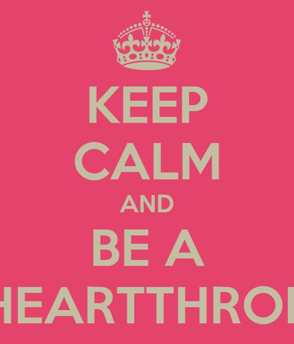 KEEP CALM AND BE A HEARTTHROB