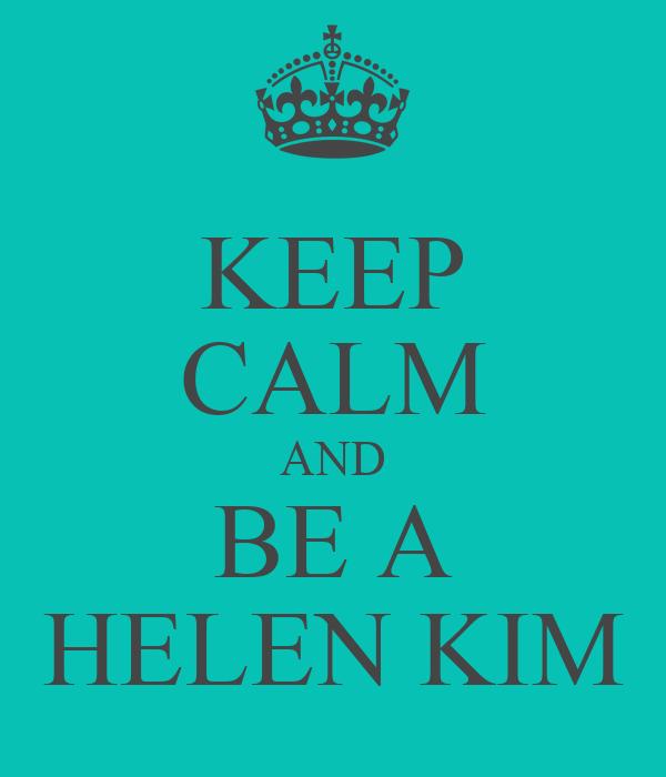 KEEP CALM AND BE A HELEN KIM