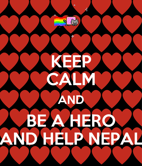 KEEP CALM AND BE A HERO AND HELP NEPAL